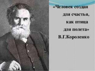 «Человек создан для счастья, как птица для полета» В.Г.Короленко