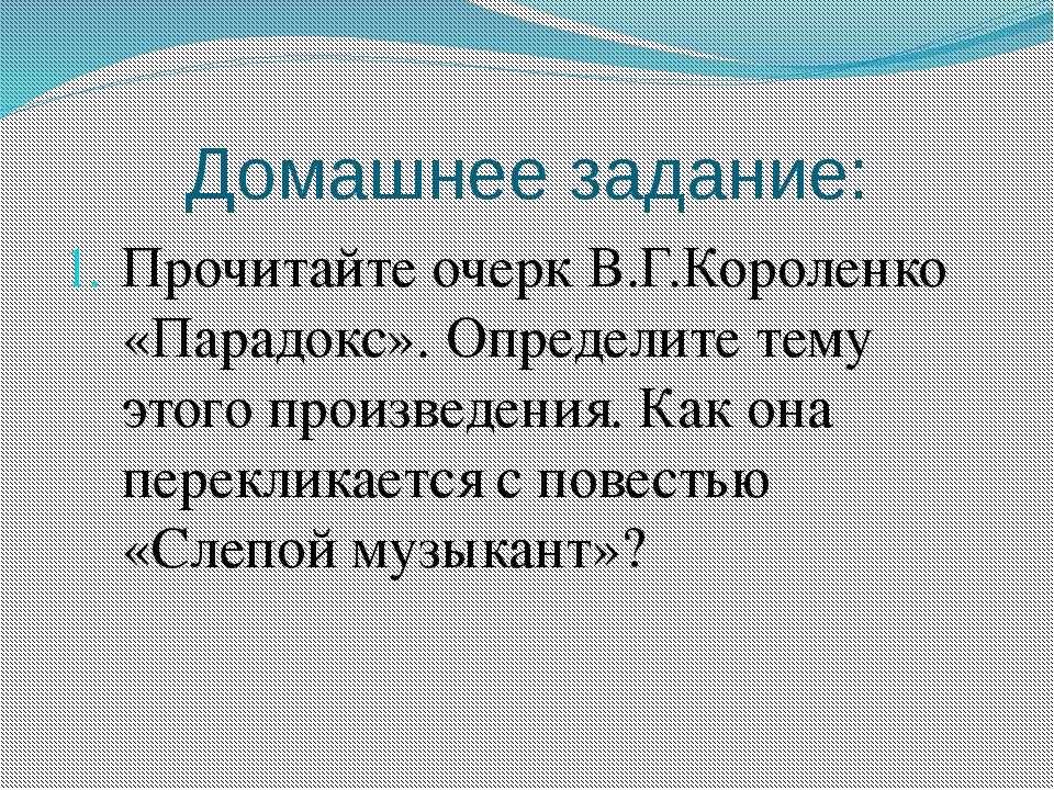 Домашнее задание: Прочитайте очерк В.Г.Короленко «Парадокс». Определите тему...