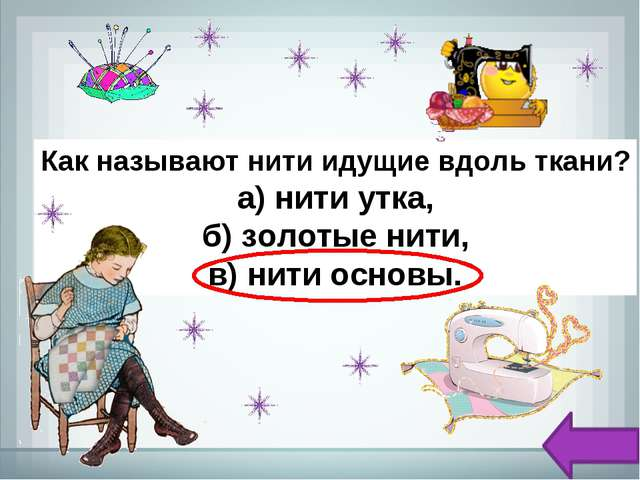 Как называют нити идущие вдоль ткани? а) нити утка, б) золотые нити, в)нити...