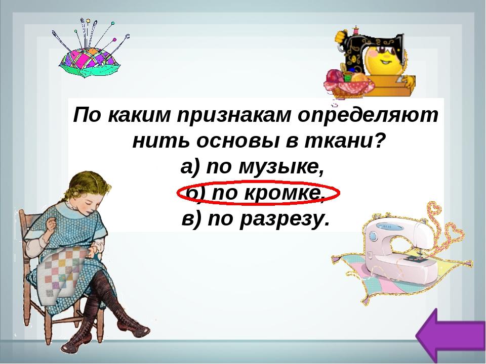 По каким признакам определяют нить основы в ткани? а) по музыке, б) по кромк...
