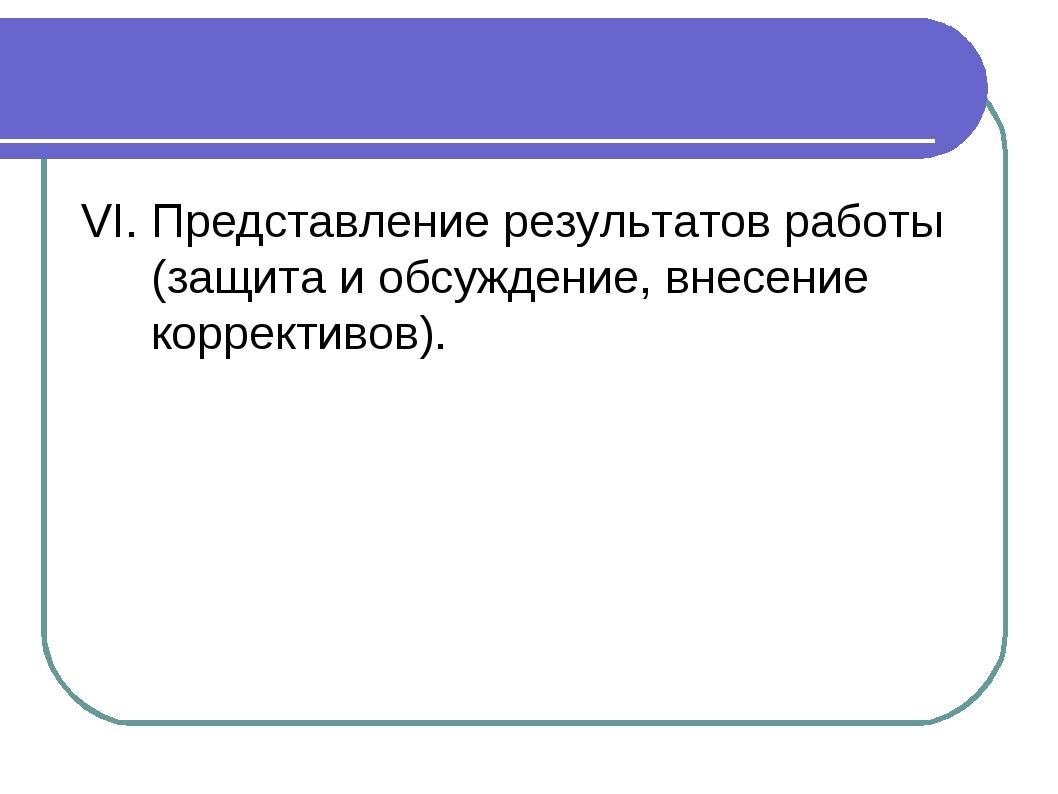 VI. Представление результатов работы (защита и обсуждение, внесение корректив...