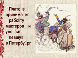 Плато́в принима́ет рабо́ту мастеров и уво́зит левшу́ в Петербу́рг