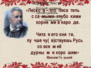 «Леско́в – это писа́тель с са́мыми глубо́кими корня́ми в наро́де. Чита́я его