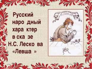 Русский наро́дный хара́ктер в ска́зе Н.С. Леско́ва «Левша́»