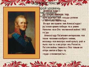 Алекса́ндр I - ру́сский импера́тор, кото́рый пра́вил госуда́рством с 1801-го