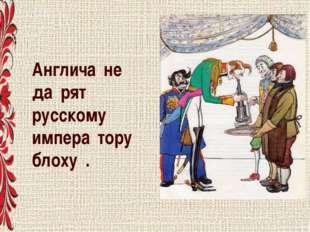 Англича́не да́рят русскому импера́тору блоху́.