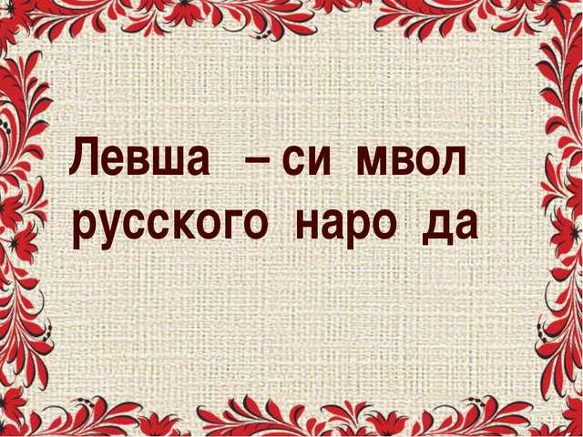 Левша́ – си́мвол русского наро́да