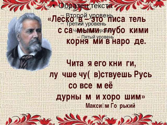 «Леско́в – это писа́тель с са́мыми глубо́кими корня́ми в наро́де. Чита́я его...