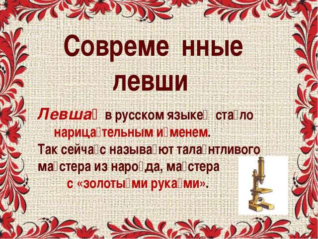 Совреме́нные левши́ Левша́ в русском языке́ ста́ло нарица́тельным и́менем. Та...