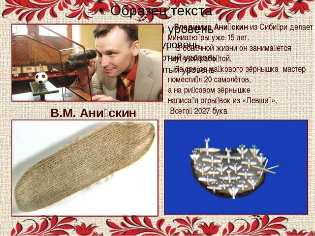 . В.М. Ани́скин Владимир Ани́скин из Сиби́ри делает миниатю́ры уже 15 лет. В...