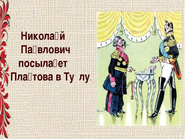 Никола́й Па́влович посыла́ет Пла́това в Ту́лу.
