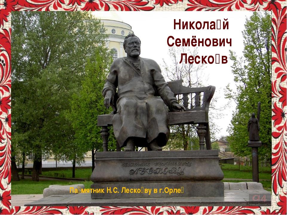 Никола́й Семёнович Леско́в Па́мятник Н.С. Леско́ву в г.Орле́