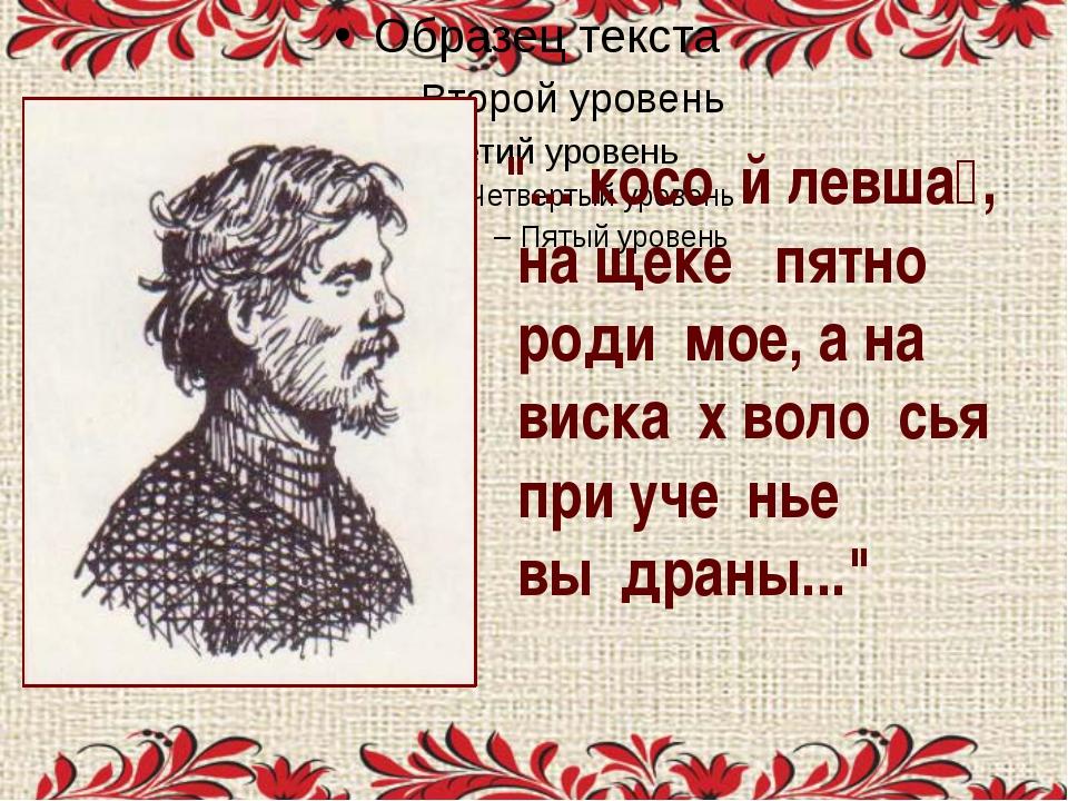 """""""... косо́й левша́, на щеке́ пятно́ роди́мое, а на виска́х воло́сья при уче́н..."""