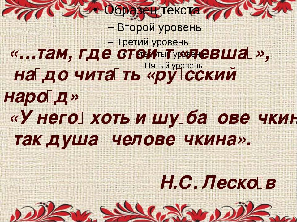 «…там, где стои́т «левша́», на́до чита́ть «ру́сский наро́д» «У него́ хоть и...