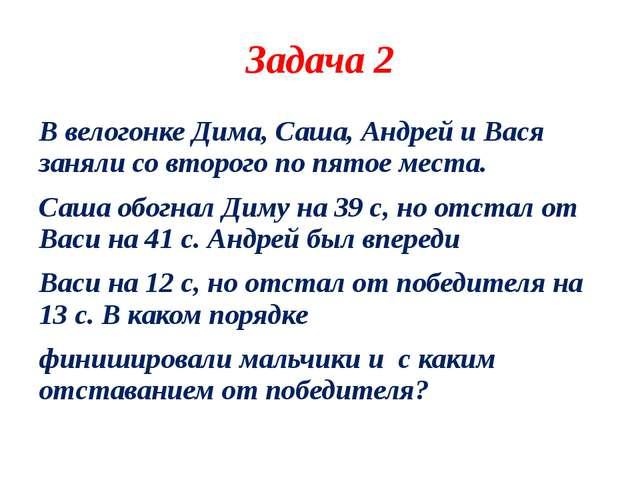 Задача 2 В велогонке Дима, Саша, Андрей и Вася заняли со второго по пятое мес...