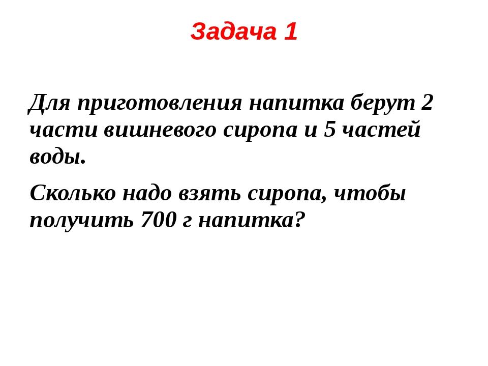 Задача 1 Для приготовления напитка берут 2 части вишневого сиропа и 5 частей...