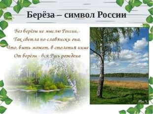 Берёза – символ России Без берёзы не мыслю России,- Так светла по-славянски о