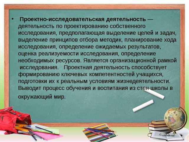 Проектно-исследовательская деятельность— деятельность попроектированию соб...