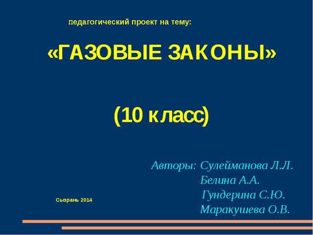 «ГАЗОВЫЕ ЗАКОНЫ» (10 класс) Авторы: Сулейманова Л.Л. Белина А.А. Гундерина С...
