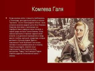 Комлева Галя Когда началась война, и фашисты приближались к Ленинграду, для