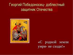 Георгий Победоносец- доблестный защитник Отечества «С родной земли умри- не с