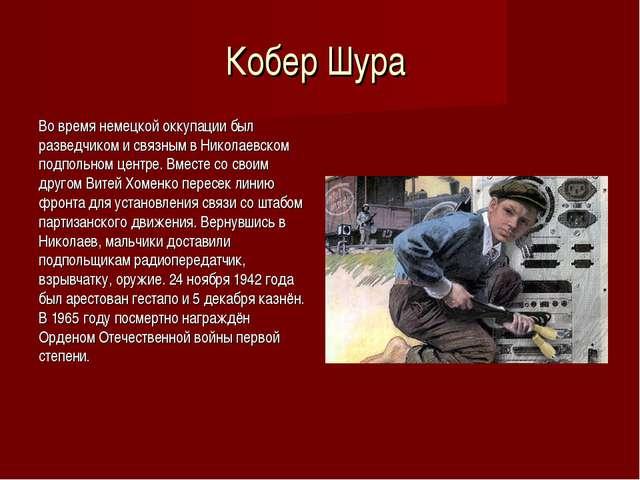 Кобер Шура Во время немецкой оккупации был разведчиком и связным в Николаевск...