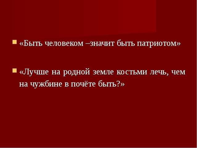 «Быть человеком –значит быть патриотом» «Лучше на родной земле костьми лечь,...