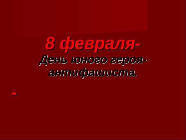 8 февраля- День юного героя-антифашиста. -