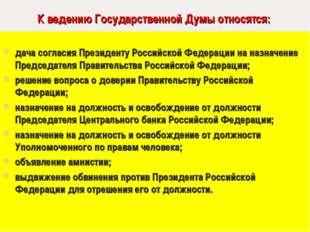 К ведению Государственной Думы относятся: дача согласия Президенту Российско