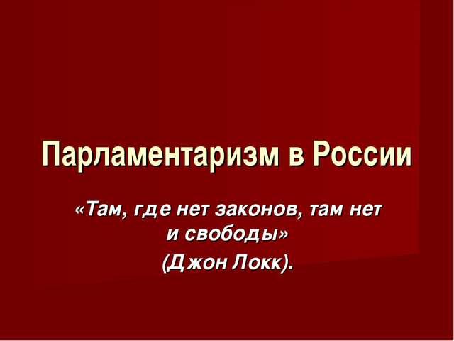Парламентаризм в России «Там, где нет законов, там нет и свободы» (Джон Локк).