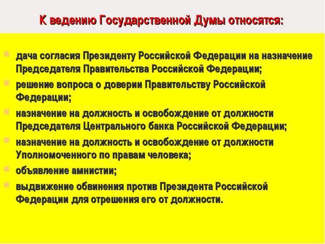 К ведению Государственной Думы относятся: дача согласия Президенту Российско...
