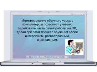 Интегрирование обычного урока с компьютером позволяет учителю переложить час