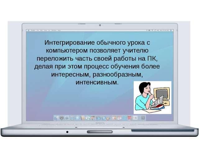 Интегрирование обычного урока с компьютером позволяет учителю переложить час...