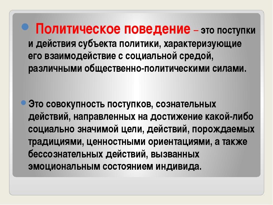 Политическое поведение – это поступки и действия субъекта политики, характер...