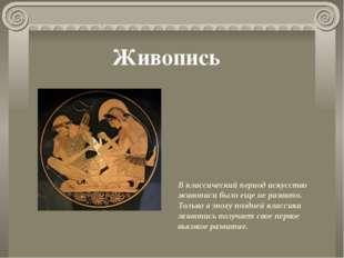 В классический период искусство живописи было еще не развито. Только в эпоху