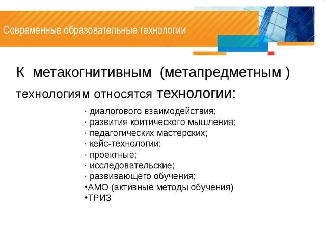 Современные образовательные технологии К метакогнитивным (метапредметным ) те...