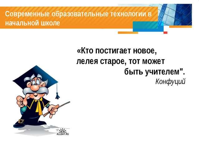 Современные образовательные технологии в начальной школе «Кто постигает ново...