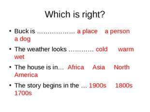 Which is right? Buck is ……………… a place a person a dog The weather looks …………