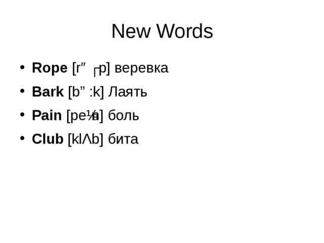 New Words Rope [rəʊp] веревка Bark [bɑ:k] Лаять Pain [peɪn] боль Club [klΛb]...