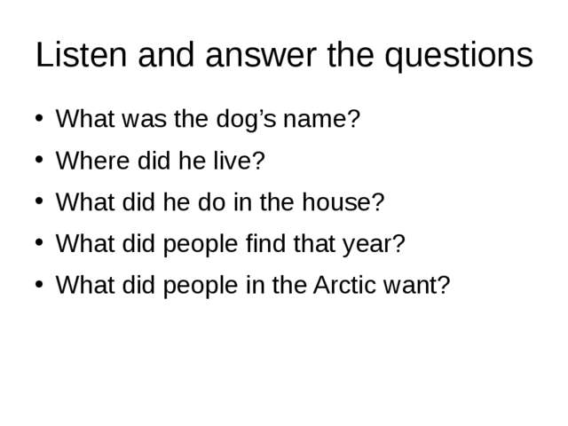 Listen and answer the questions What was the dog's name? Where did he live? W...