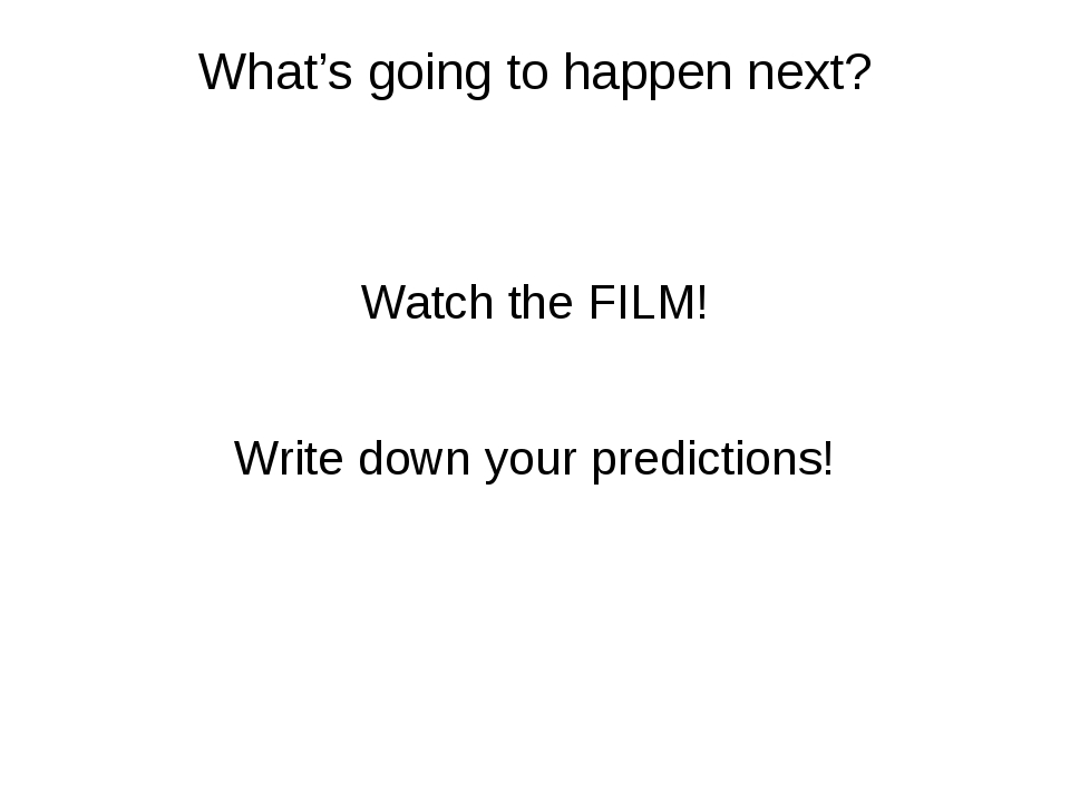 What's going to happen next? Watch the FILM! Write down your predictions!