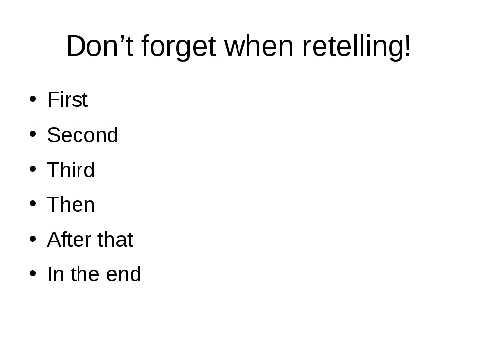 Don't forget when retelling! First Second Third Then After that In the end