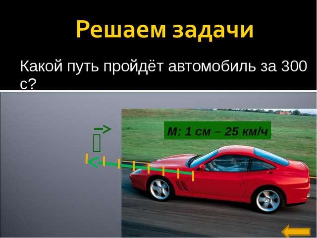 Какой путь пройдёт автомобиль за 300 с? М: 1 см – 25 км/ч ט