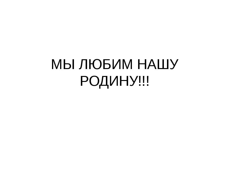 МЫ ЛЮБИМ НАШУ РОДИНУ!!!