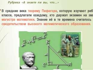 Рубрика «А знаете ли вы, что…» В средние века теорему Пифагора, которую изуча