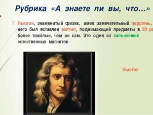 Рубрика «А знаете ли вы, что…» Ньютон, знаменитый физик, имел замечательный п