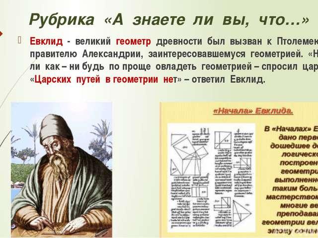 Рубрика «А знаете ли вы, что…» Евклид - великий геометр древности был вызван...