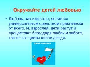 Окружайте детей любовью Любовь, как известно, является универсальным средств