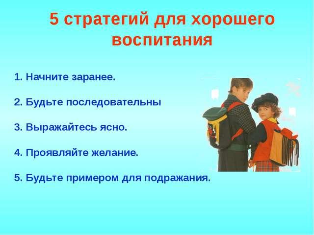 5 стратегий для хорошего воспитания 1. Начните заранее. 2. Будьте последовате...