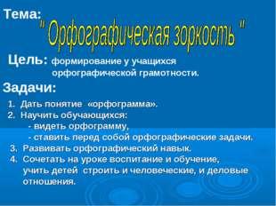 Тема: Цель: формирование у учащихся орфографической грамотности. Задачи: 1. Д